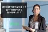 帰化申請で意外な効果!?日本で帰化申請を行う意味とは?