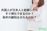 外国人が日本人と結婚したらすぐ帰化できるのか?条件の緩和はされるのか?