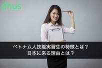 ベトナム人技能実習生の特徴とは?日本に来る理由とは?