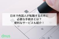 日本で外国人が転職するために必要な手続きとは?便利なサービスも紹介!