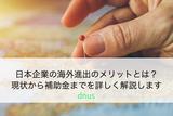 日本企業の海外進出のメリットとは?現状から補助金までを詳しく解説します