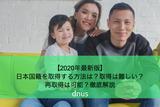 【2020年最新版】日本国籍を取得する方法は?取得は難しい?再取得は可能?徹底解説