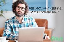 外国人のアルバイト雇用するメリットや注意点とは?