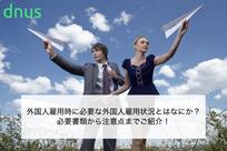 外国人雇用時に必要な外国人雇用状況とはなにか?必要書類から注意点までご紹介!