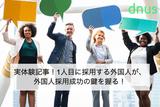 実体験記事!1人目に採用する外国人が、外国人採用成功の鍵を握る!
