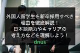 外国人留学生を新卒採用すべき理由を徹底解説!日本語能力やキャリアの考え方などを理解しよう!
