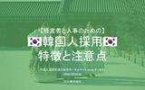 【完全保存版】経営者・人事必見!!韓国人採用の特徴と注意点!