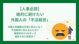 【人事必読】絶対に避けたい外国人の「不法就労」