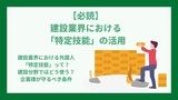 【必読】建設業界における「特定技能」の活用